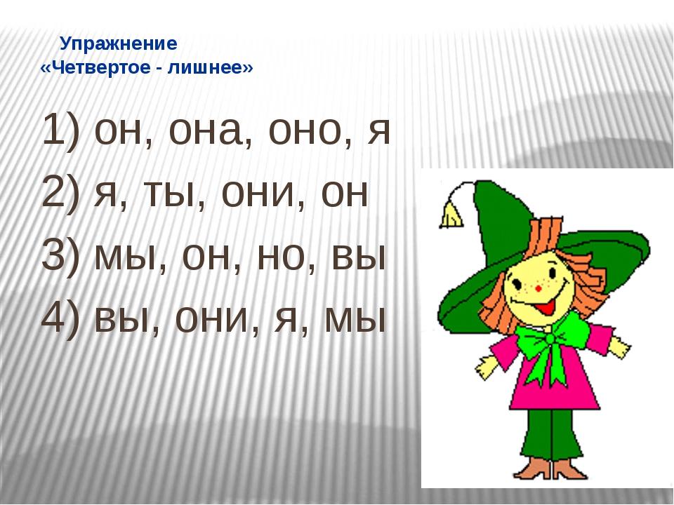 Упражнение «Четвертое - лишнее» 1) он, она, оно, я 2) я, ты, они, он 3) мы,...