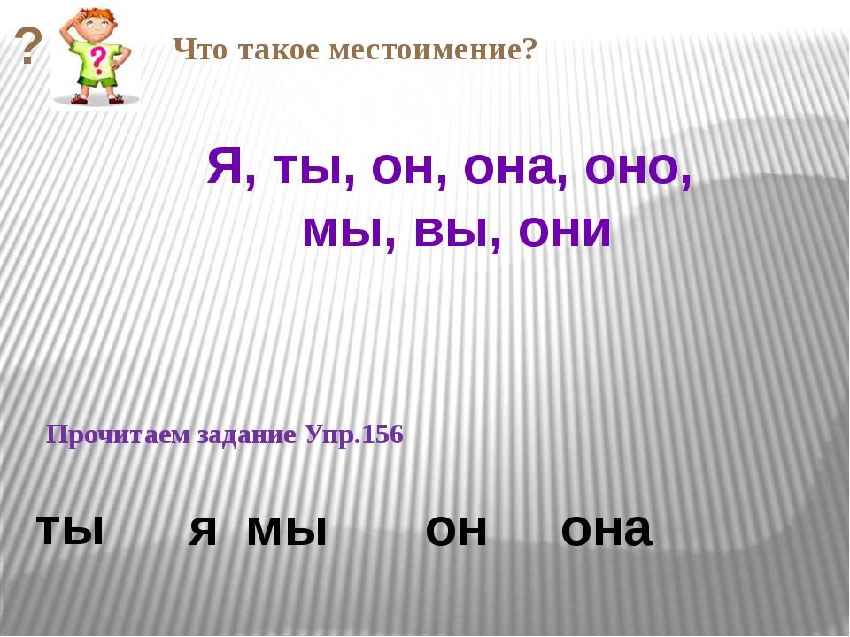Прочитаем задание Упр.156 она Я, ты, он, она, оно, мы, вы, они ты я мы он Чт...