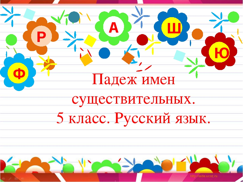 Падеж имен существительных. 5 класс. Русский язык. А Р Ю Ш Ф
