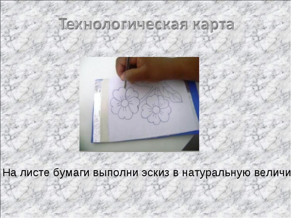 1. На листе бумаги выполни эскиз в натуральную величину