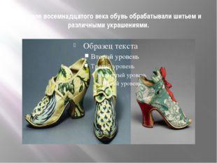 В начале восемнадцатого века обувь обрабатывали шитьем и различными украшения