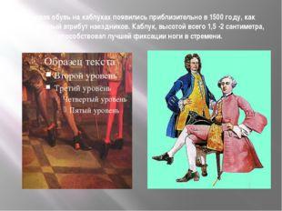 Первая обувь на каблуках появились приблизительно в 1500 году, как специальны
