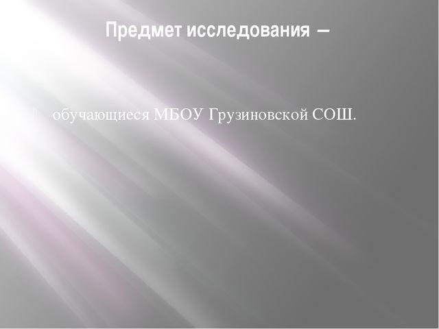 Предмет исследования – обучающиеся МБОУ Грузиновской СОШ.