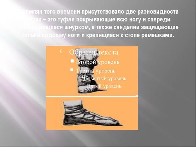 У римлян того времени присутствовало две разновидности обуви – это туфли покр...
