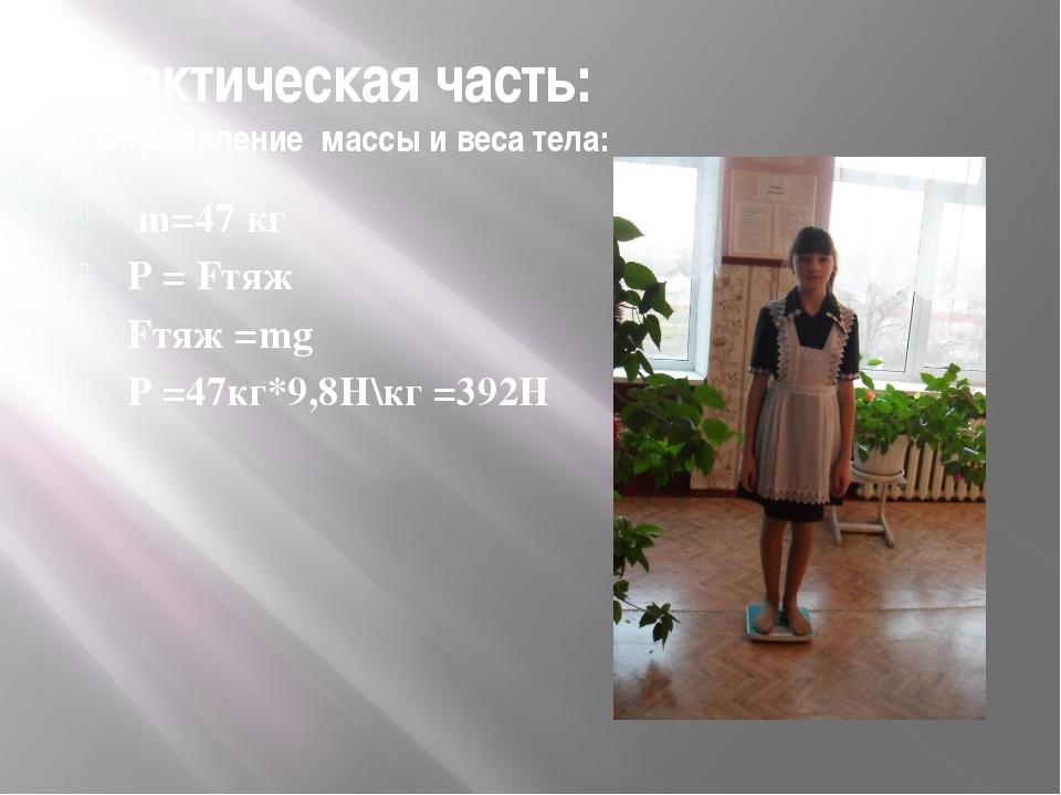 Практическая часть: 1. Определение массы и веса тела: m=47 кг Р = Fтяж Fтяж =...