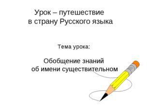 Урок – путешествие в страну Русского языка Тема урока: Обобщение знаний об им