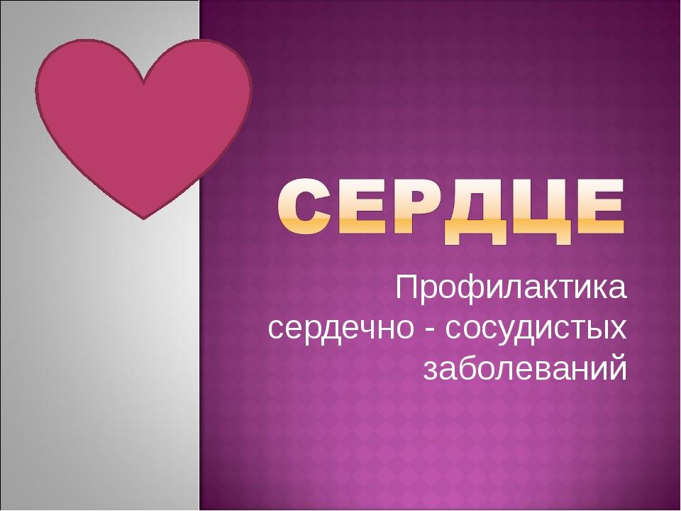 Профилактика сердечно - сосудистых заболеваний