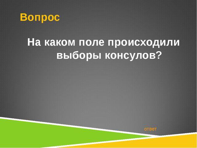 Вопрос На каком поле происходили выборы консулов? ответ