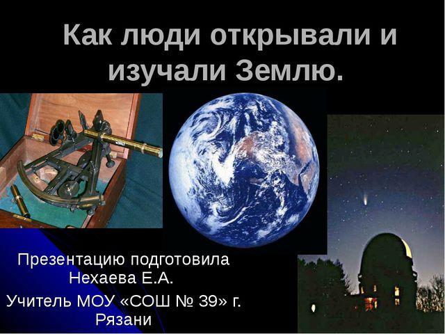 Как люди открывали и изучали Землю. Презентацию подготовила Нехаева Е.А. Учи...