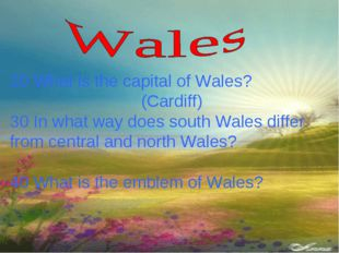 20 What is the capital of Wales? (Cardiff) 30 In what way does south Wales di