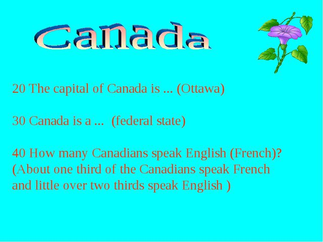 20 The capital of Canada is ... (Ottawa) 30 Canada is a ... (federal state) 4...