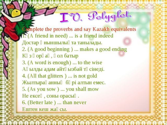 Complete the proverbs and say Kazakh equivalents 1. (A friend in need) ... is...