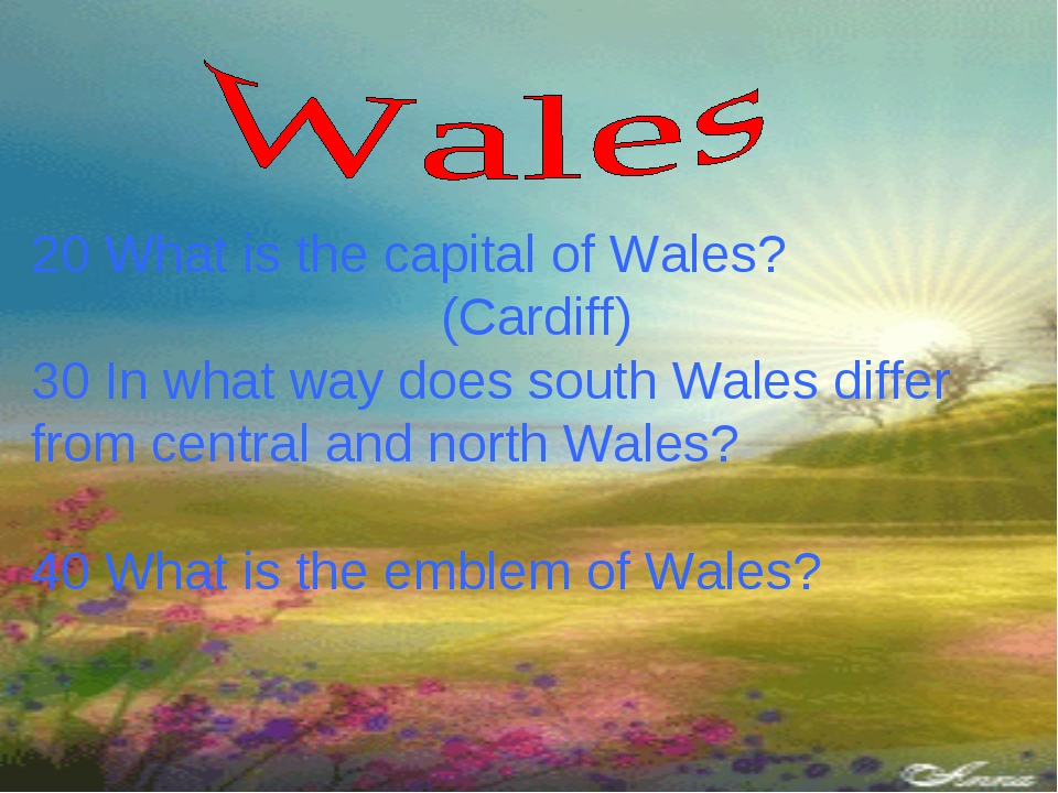20 What is the capital of Wales? (Cardiff) 30 In what way does south Wales di...