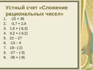Устный счет «Сложение рациональных чисел» -22 + 35 -3,7 + 2,8 1,5 + (-6,3)