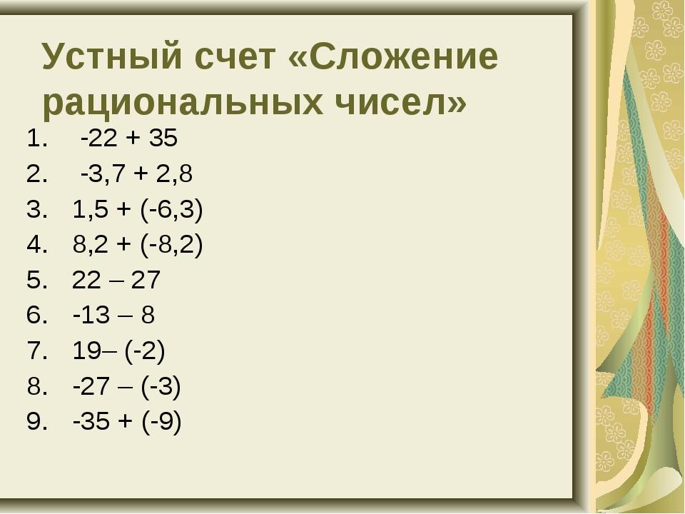 Устный счет «Сложение рациональных чисел» -22 + 35 -3,7 + 2,8 1,5 + (-6,3)...