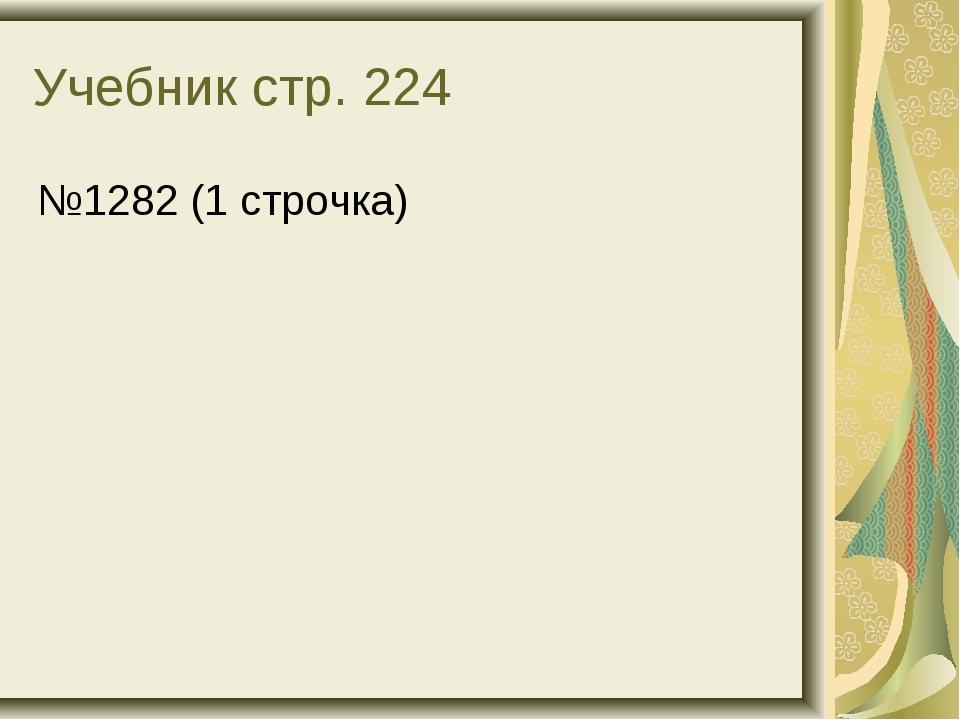 Учебник стр. 224 №1282 (1 строчка)