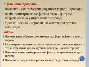 Цель нашей работы: выяснить, как геометрия украшает город Шарыпово; какие ге