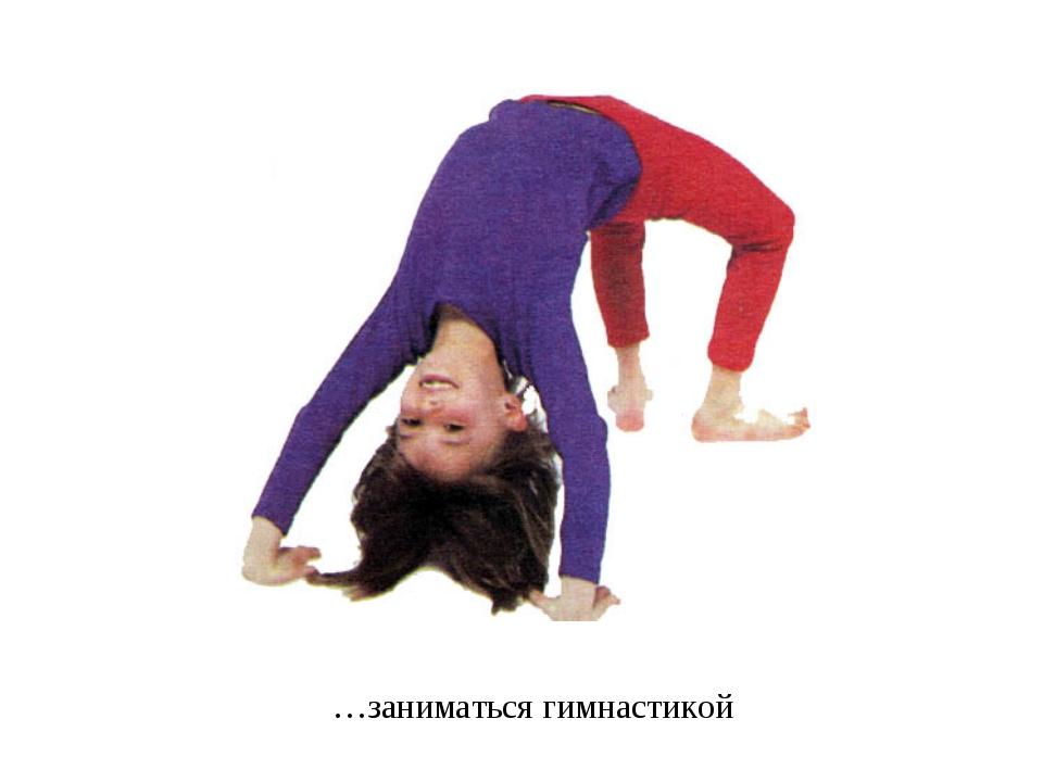 …заниматься гимнастикой