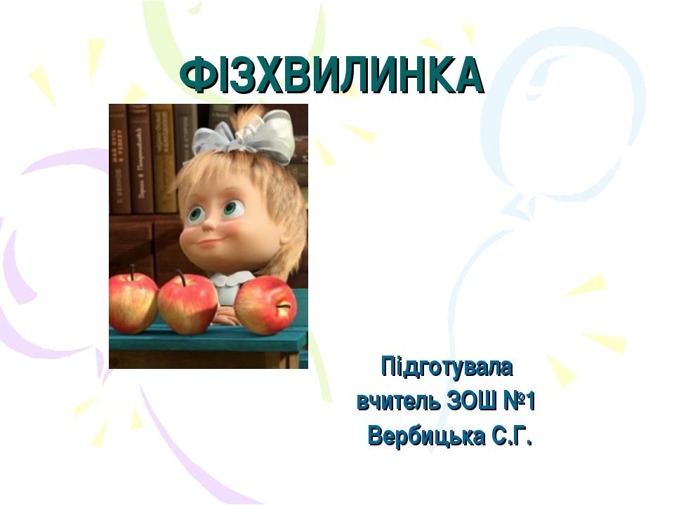 ФІЗХВИЛИНКА Підготувала вчитель ЗОШ №1 Вербицька С.Г.