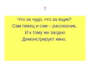 7 Что за чудо, что за ящик? Сам певец и сам – рассказчик, И к тому же заодно