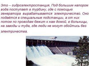 Это – гидроэлектростанция. Под большим напором вода поступает в турбину, где