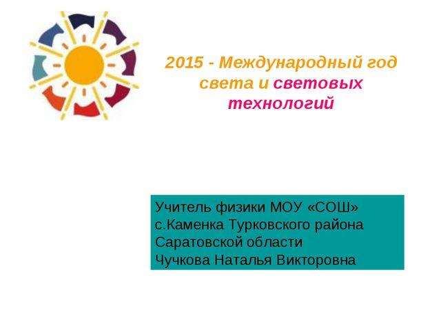 2015 - Международный год света и световых технологий Учитель физики МОУ «СОШ...