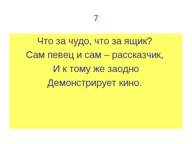 7 Что за чудо, что за ящик? Сам певец и сам – рассказчик, И к тому же заодно...