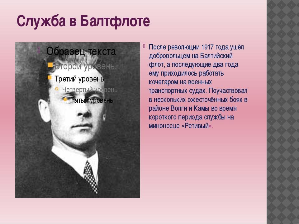 Служба в Балтфлоте После революции 1917 года ушёл добровольцем на Балтийский...