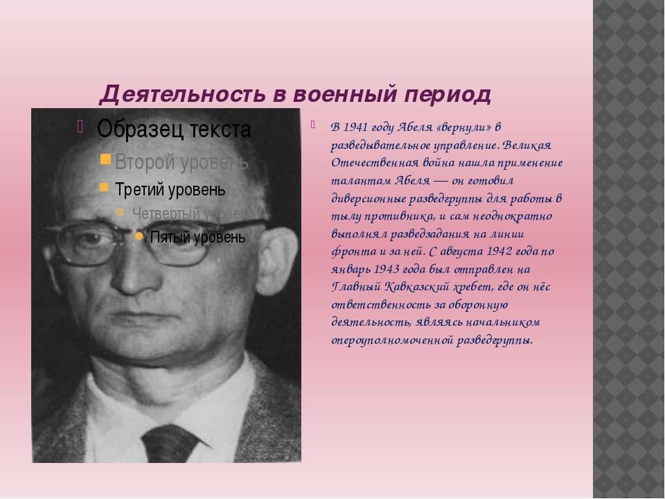 Деятельность в военный период В 1941 году Абеля «вернули» в разведывательное...