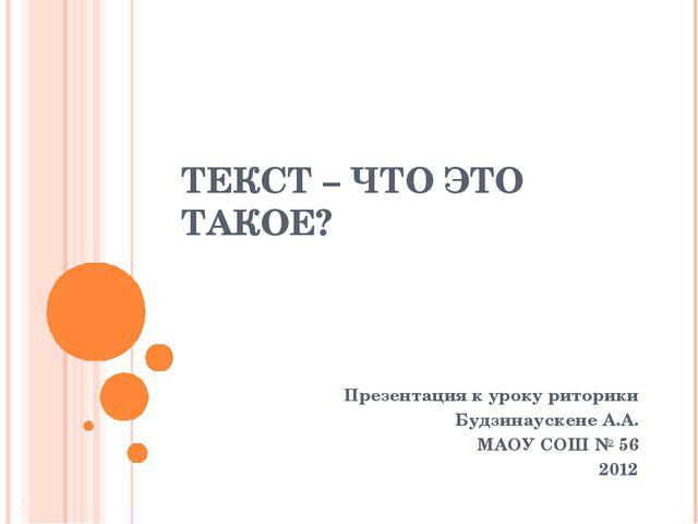 ТЕКСТ – ЧТО ЭТО ТАКОЕ? Презентация к уроку риторики Будзинаускене А.А. МАОУ С...