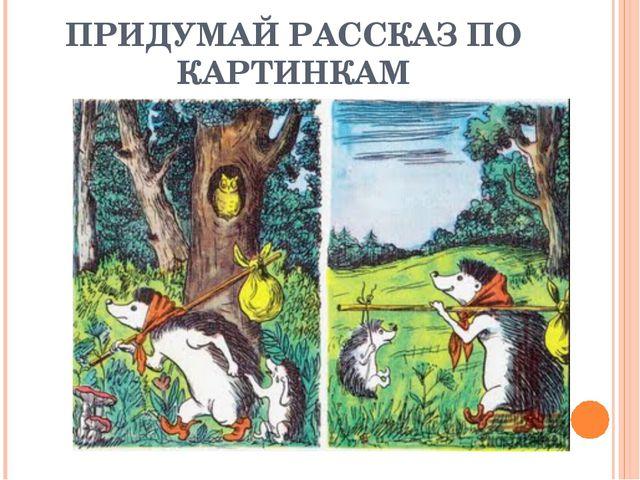 ПРИДУМАЙ РАССКАЗ ПО КАРТИНКАМ