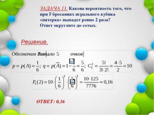 Решение. ОТВЕТ: 0,16 ЗАДАЧА 13. Какова вероятность того, что при 5 бросаниях