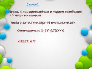 2 способ. Пусть X яиц произведено в первом хозяйстве, а Y яиц – во втором. То