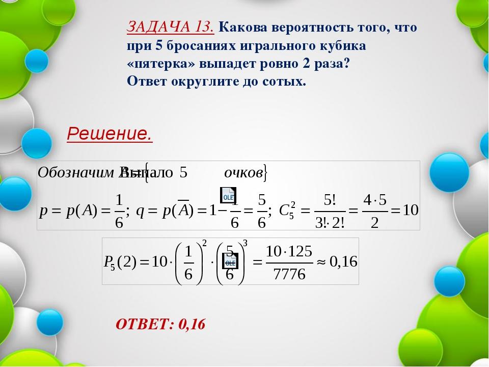 Решение. ОТВЕТ: 0,16 ЗАДАЧА 13. Какова вероятность того, что при 5 бросаниях...