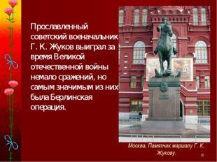 * Прославленный советский военачальник Г. К. Жуков выиграл за время Великой о