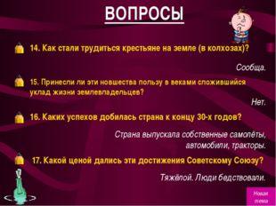 ВОПРОСЫ 14. Как стали трудиться крестьяне на земле (в колхозах)? Сообща. 15.