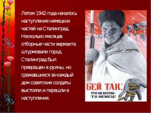 Летом 1942 года началось наступление немецких частей на Сталинград. Нескольк