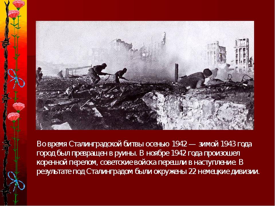 Во время Сталинградской битвы осенью 1942 — зимой 1943 года город был превра...