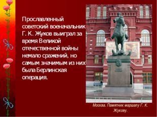 Прославленный советский военачальник Г. К. Жуков выиграл за время Великой от