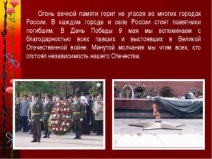 Огонь вечной памяти горит не угасая во многих городах России. В каждом город