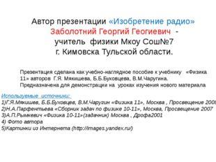 Автор презентации «Изобретение радио» Заболотний Георгий Геогиевич - учитель