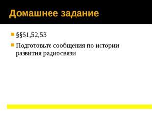 Домашнее задание §§51,52,53 Подготовьте сообщения по истории развития радиосв