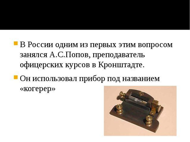 В России одним из первых этим вопросом занялся А.С.Попов, преподаватель офиц...