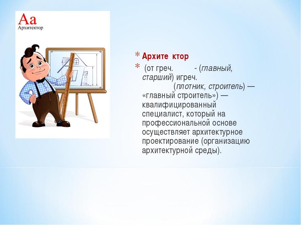 Архите́ктор (от греч. αρχι- (главный, старший) игреч. τέκτων(плотник, строит...