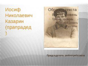 Председатель райпотребсоюза Иосиф Николаевич Казарин (прапрадед)