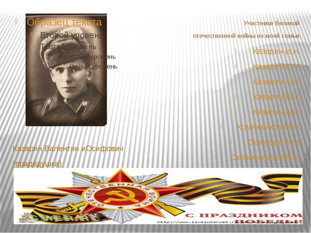 Казарин Валентин иОсифович (прадедушка) Участники Великой отечественной войн...