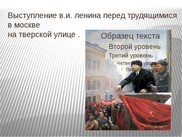 Выступление в.и. ленина перед трудящимися в москве на тверской улице .