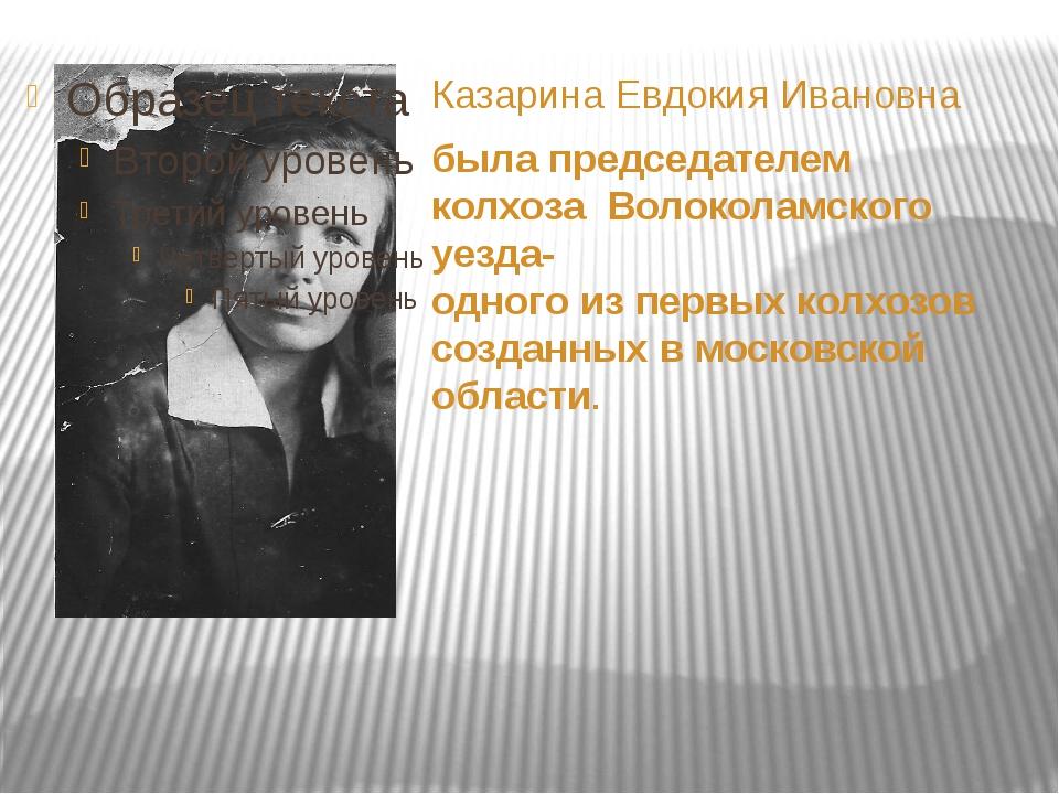 Казарина Евдокия Ивановна была председателем колхоза Волоколамского уезда- о...