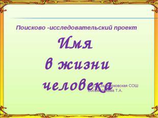 Поисково -исследовательский проект Имя в жизни человека МКОУ Задворковская С