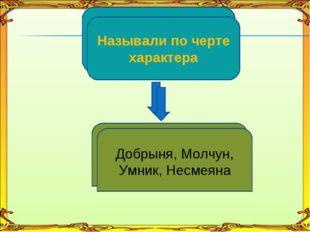 По черте характера Добрыня, Молчун, Умник, Несмеяна Называли по черте характе
